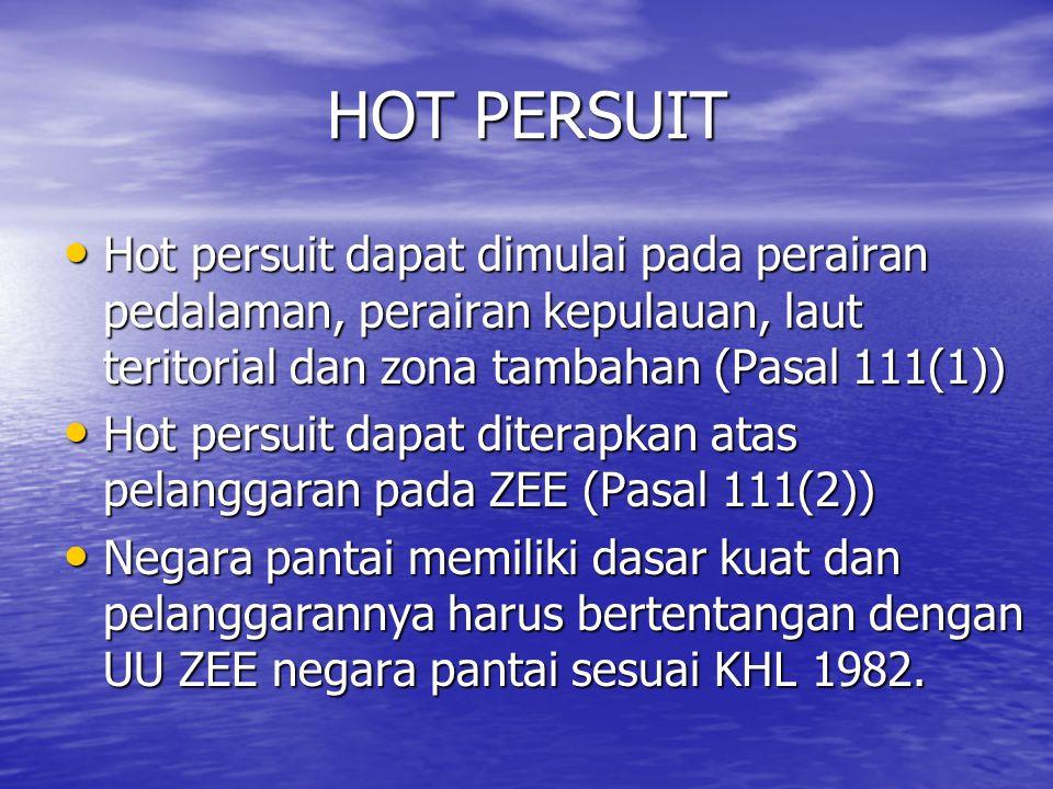 HOT PERSUIT Hot persuit dapat dimulai pada perairan pedalaman, perairan kepulauan, laut teritorial dan zona tambahan (Pasal 111(1)) Hot persuit dapat dimulai pada perairan pedalaman, perairan kepulauan, laut teritorial dan zona tambahan (Pasal 111(1)) Hot persuit dapat diterapkan atas pelanggaran pada ZEE (Pasal 111(2)) Hot persuit dapat diterapkan atas pelanggaran pada ZEE (Pasal 111(2)) Negara pantai memiliki dasar kuat dan pelanggarannya harus bertentangan dengan UU ZEE negara pantai sesuai KHL 1982.
