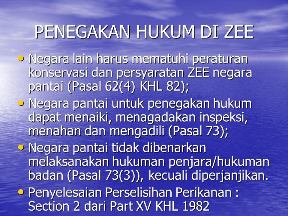 PENEGAKAN HUKUM DI ZEE Negara lain harus mematuhi peraturan konservasi dan persyaratan ZEE negara pantai (Pasal 62(4) KHL 82); Negara lain harus mematuhi peraturan konservasi dan persyaratan ZEE negara pantai (Pasal 62(4) KHL 82); Negara pantai untuk penegakan hukum dapat menaiki, menagadakan inspeksi, menahan dan mengadili (Pasal 73); Negara pantai untuk penegakan hukum dapat menaiki, menagadakan inspeksi, menahan dan mengadili (Pasal 73); Negara pantai tidak dibenarkan melaksanakan hukuman penjara/hukuman badan (Pasal 73(3)), kecuali diperjanjikan.