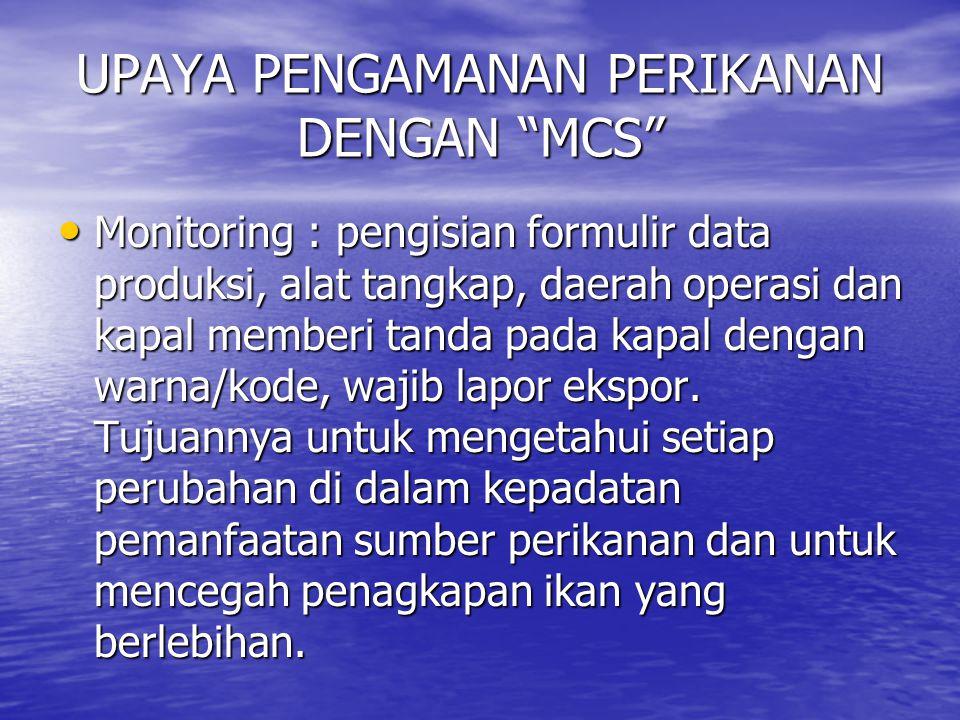 UPAYA PENGAMANAN PERIKANAN DENGAN MCS Monitoring : pengisian formulir data produksi, alat tangkap, daerah operasi dan kapal memberi tanda pada kapal dengan warna/kode, wajib lapor ekspor.