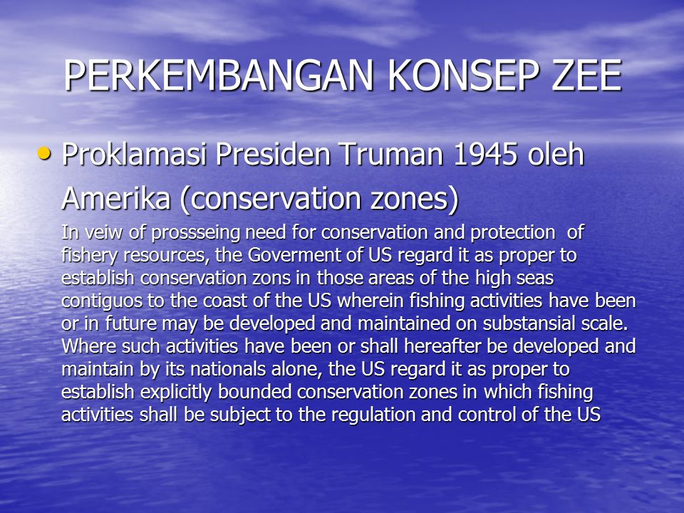 PERKEMBANGAN KONSEP ZEE Proklamasi Presiden Truman 1945 oleh Proklamasi Presiden Truman 1945 oleh Amerika (conservation zones) In veiw of prossseing need for conservation and protection of fishery resources, the Goverment of US regard it as proper to establish conservation zons in those areas of the high seas contiguos to the coast of the US wherein fishing activities have been or in future may be developed and maintained on substansial scale.