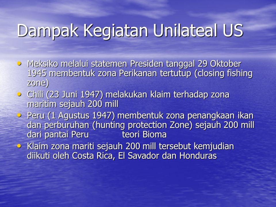 Dampak Kegiatan Unilateal US Meksiko melalui statemen Presiden tanggal 29 Oktober 1945 membentuk zona Perikanan tertutup (closing fishing zone) Meksiko melalui statemen Presiden tanggal 29 Oktober 1945 membentuk zona Perikanan tertutup (closing fishing zone) Chili (23 Juni 1947) melakukan klaim terhadap zona maritim sejauh 200 mill Chili (23 Juni 1947) melakukan klaim terhadap zona maritim sejauh 200 mill Peru (1 Agustus 1947) membentuk zona penangkaan ikan dan perburuhan (hunting protection Zone) sejauh 200 mill dari pantai Peru teori Bioma Peru (1 Agustus 1947) membentuk zona penangkaan ikan dan perburuhan (hunting protection Zone) sejauh 200 mill dari pantai Peru teori Bioma Klaim zona mariti sejauh 200 mill tersebut kemjudian diikuti oleh Costa Rica, El Savador dan Honduras Klaim zona mariti sejauh 200 mill tersebut kemjudian diikuti oleh Costa Rica, El Savador dan Honduras