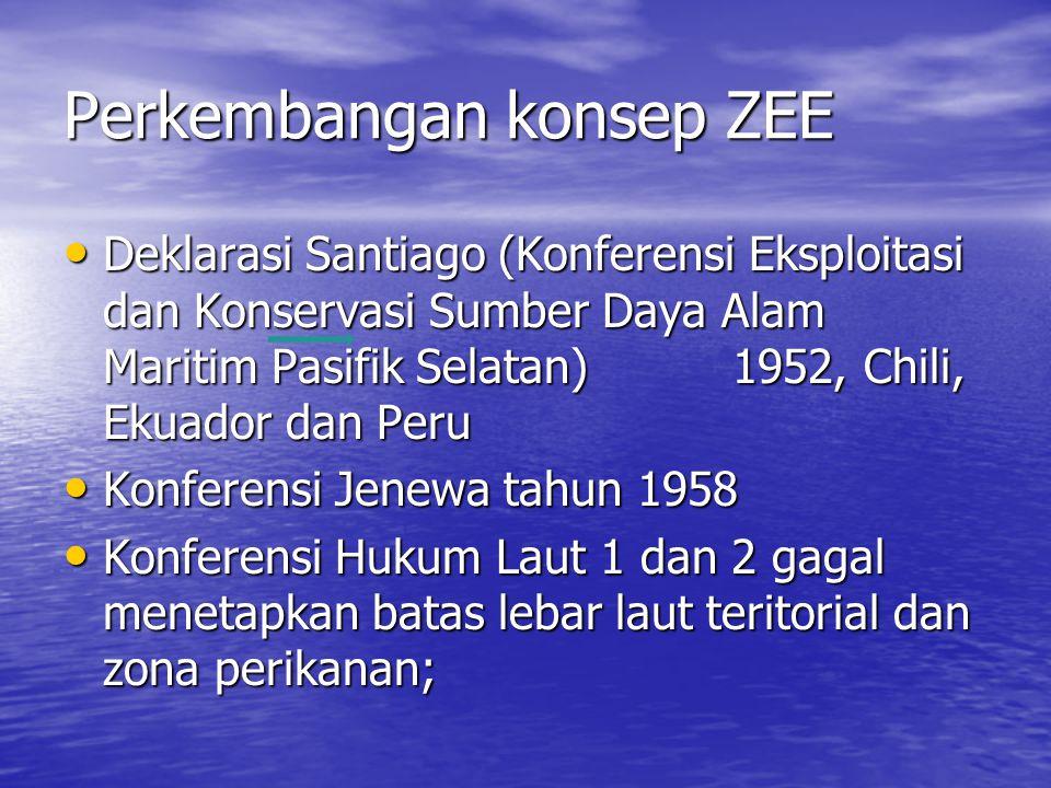 Perkembangan konsep ZEE Deklarasi Santiago (Konferensi Eksploitasi dan Konservasi Sumber Daya Alam Maritim Pasifik Selatan) 1952, Chili, Ekuador dan Peru Deklarasi Santiago (Konferensi Eksploitasi dan Konservasi Sumber Daya Alam Maritim Pasifik Selatan) 1952, Chili, Ekuador dan Peru Konferensi Jenewa tahun 1958 Konferensi Jenewa tahun 1958 Konferensi Hukum Laut 1 dan 2 gagal menetapkan batas lebar laut teritorial dan zona perikanan; Konferensi Hukum Laut 1 dan 2 gagal menetapkan batas lebar laut teritorial dan zona perikanan;