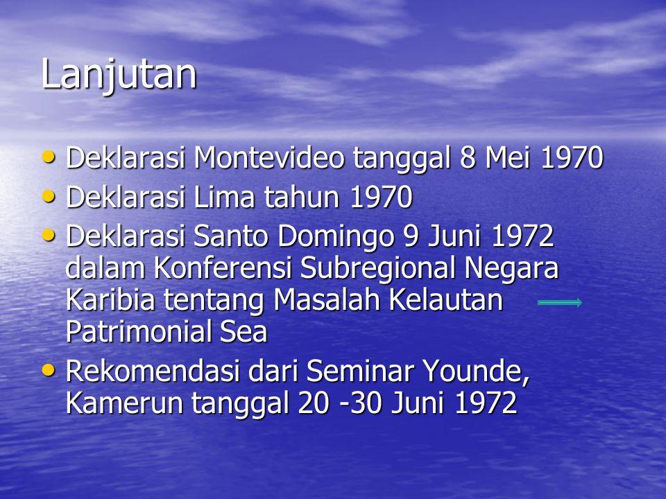 Lanjutan Deklarasi Montevideo tanggal 8 Mei 1970 Deklarasi Montevideo tanggal 8 Mei 1970 Deklarasi Lima tahun 1970 Deklarasi Lima tahun 1970 Deklarasi Santo Domingo 9 Juni 1972 dalam Konferensi Subregional Negara Karibia tentang Masalah Kelautan Patrimonial Sea Deklarasi Santo Domingo 9 Juni 1972 dalam Konferensi Subregional Negara Karibia tentang Masalah Kelautan Patrimonial Sea Rekomendasi dari Seminar Younde, Kamerun tanggal 20 -30 Juni 1972 Rekomendasi dari Seminar Younde, Kamerun tanggal 20 -30 Juni 1972