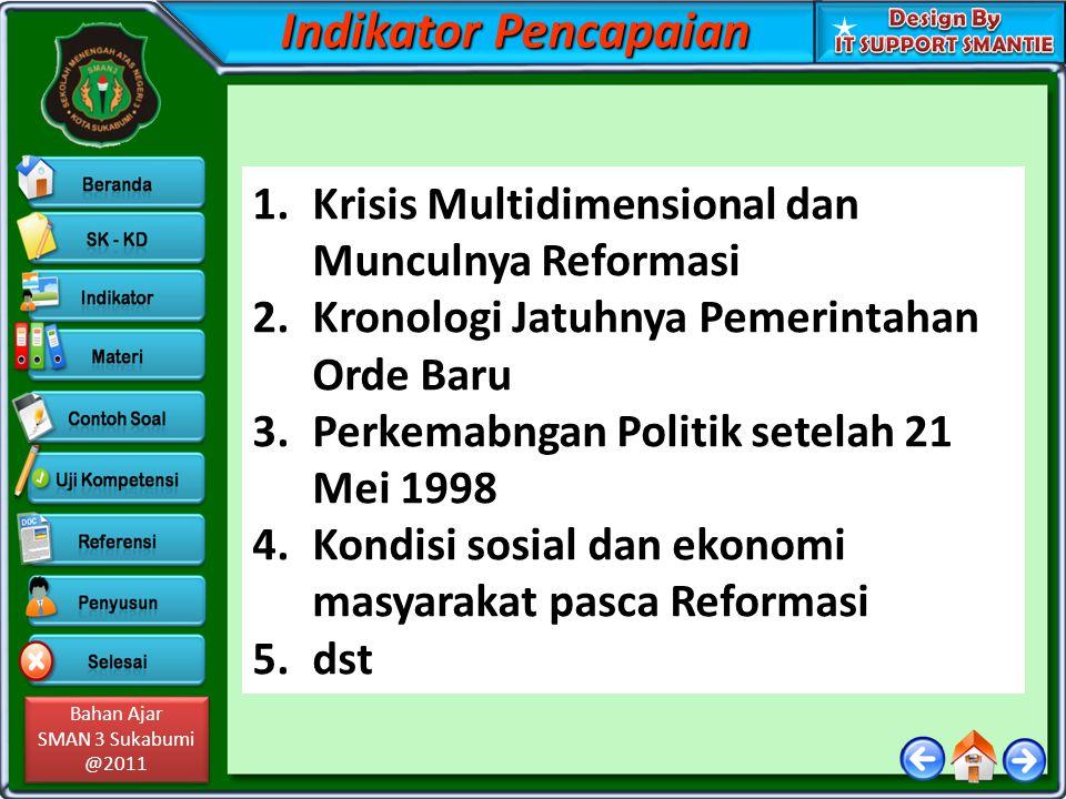 Bahan Ajar SMAN 3 Sukabumi @2011 Bahan Ajar SMAN 3 Sukabumi @2011 Indikator Pencapaian 1.Krisis Multidimensional dan Munculnya Reformasi 2.Kronologi Jatuhnya Pemerintahan Orde Baru 3.Perkemabngan Politik setelah 21 Mei 1998 4.Kondisi sosial dan ekonomi masyarakat pasca Reformasi 5.dst