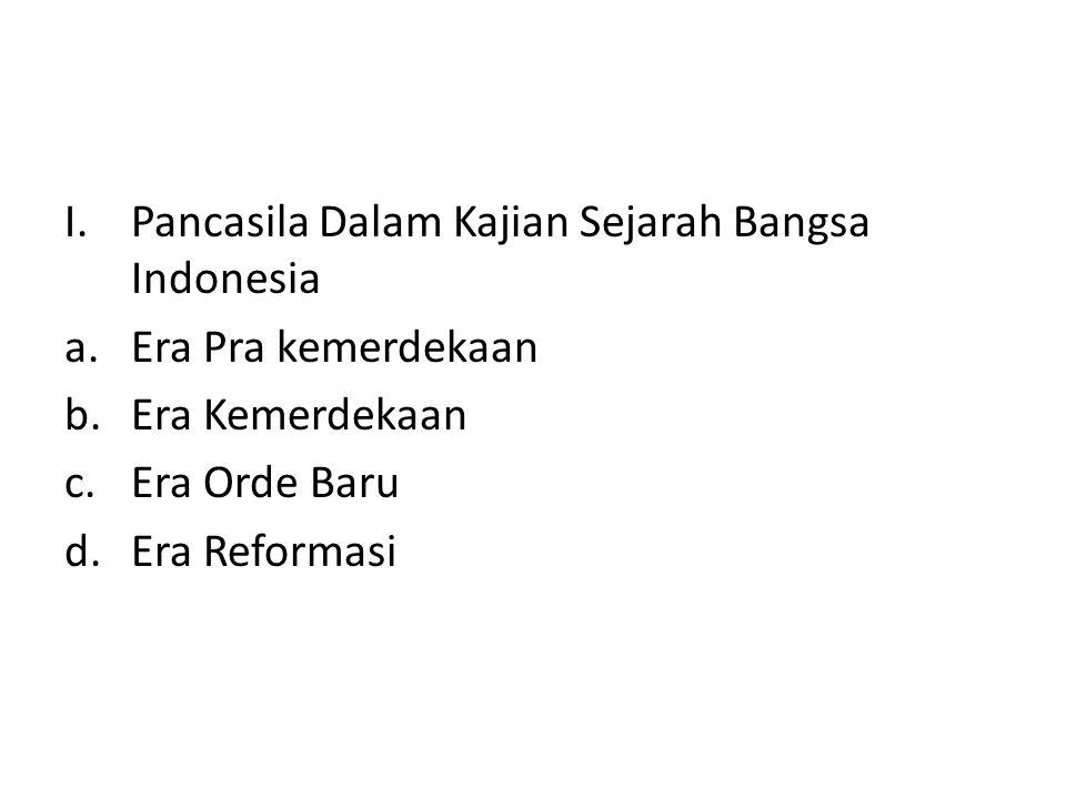 I.Pancasila Dalam Kajian Sejarah Bangsa Indonesia a.Era Pra kemerdekaan b.Era Kemerdekaan c.Era Orde Baru d.Era Reformasi