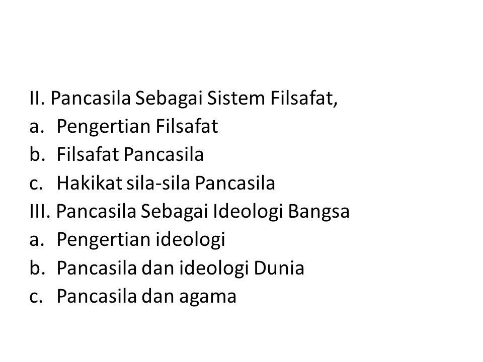 II. Pancasila Sebagai Sistem Filsafat, a.Pengertian Filsafat b.Filsafat Pancasila c.Hakikat sila-sila Pancasila III. Pancasila Sebagai Ideologi Bangsa