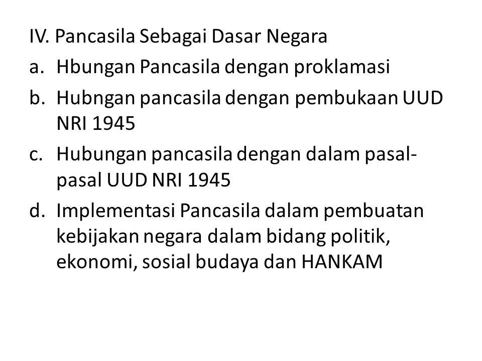 IV. Pancasila Sebagai Dasar Negara a.Hbungan Pancasila dengan proklamasi b.Hubngan pancasila dengan pembukaan UUD NRI 1945 c.Hubungan pancasila dengan