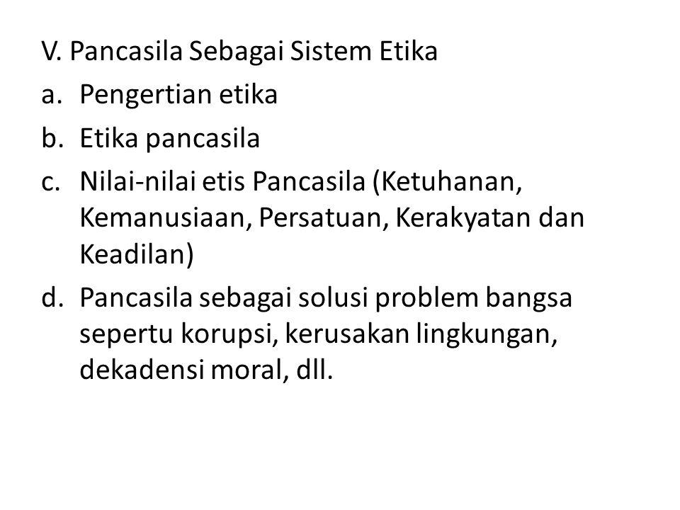 V. Pancasila Sebagai Sistem Etika a.Pengertian etika b.Etika pancasila c.Nilai-nilai etis Pancasila (Ketuhanan, Kemanusiaan, Persatuan, Kerakyatan dan
