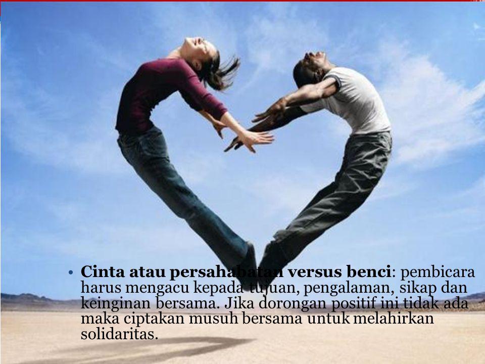 Cinta atau persahabatan versus benci Cinta atau persahabatan versus benci: pembicara harus mengacu kepada tujuan, pengalaman, sikap dan keinginan bers