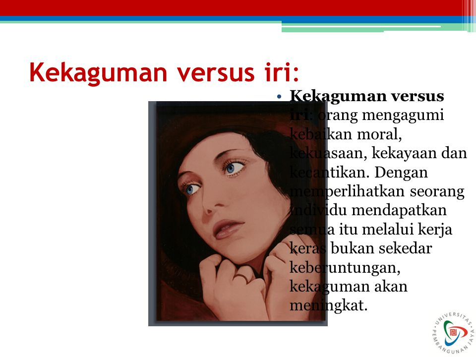 Kekaguman versus iri: Kekaguman versus iri: orang mengagumi kebaikan moral, kekuasaan, kekayaan dan kecantikan. Dengan memperlihatkan seorang individu