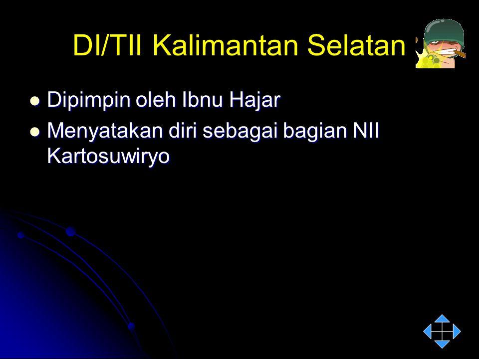 DI/TII Kalimantan Selatan Dipimpin oleh Ibnu Hajar Dipimpin oleh Ibnu Hajar Menyatakan diri sebagai bagian NII Kartosuwiryo Menyatakan diri sebagai ba