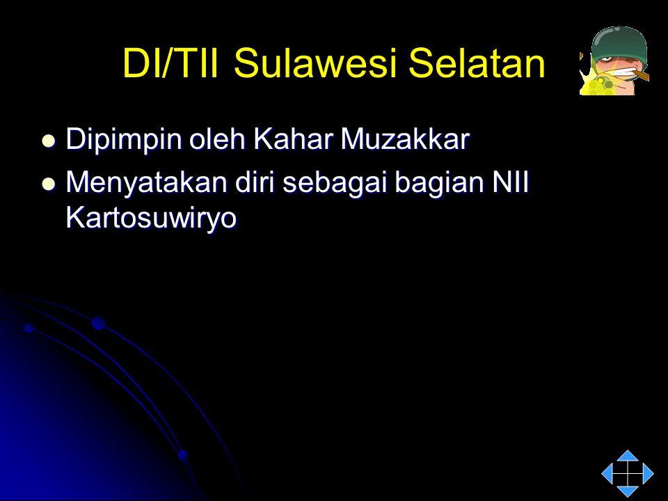 DI/TII Sulawesi Selatan Dipimpin oleh Kahar Muzakkar Dipimpin oleh Kahar Muzakkar Menyatakan diri sebagai bagian NII Kartosuwiryo Menyatakan diri seba