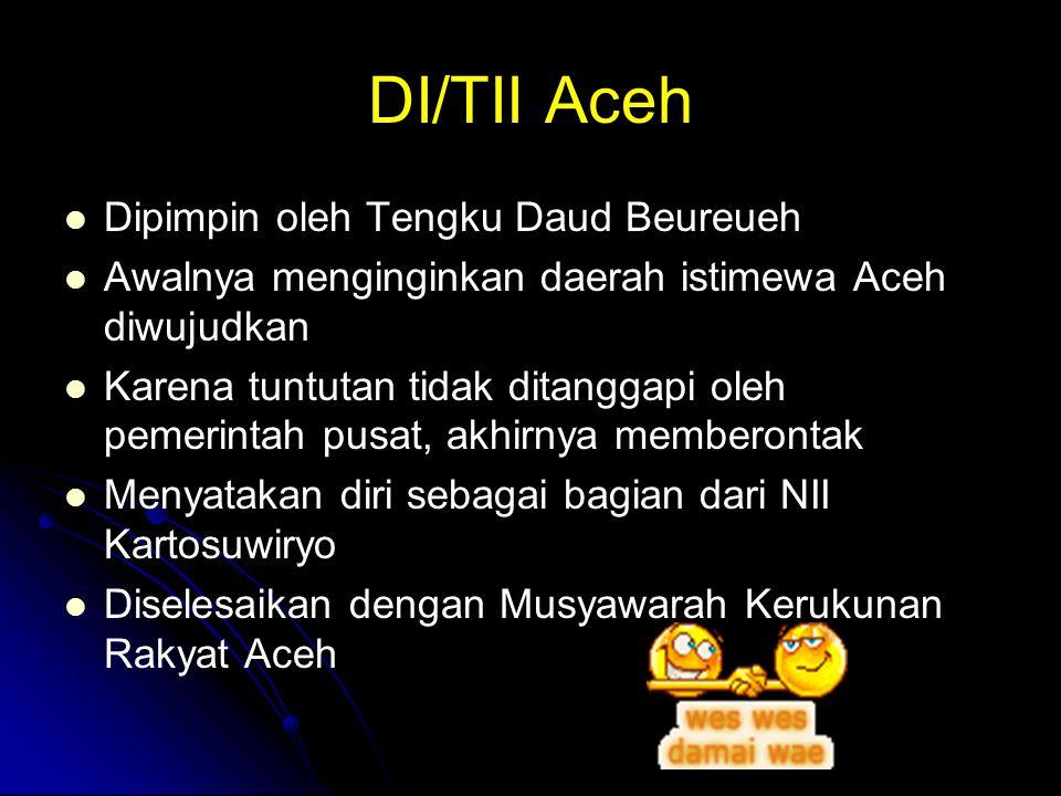 DI/TII Aceh Dipimpin oleh Tengku Daud Beureueh Awalnya menginginkan daerah istimewa Aceh diwujudkan Karena tuntutan tidak ditanggapi oleh pemerintah p