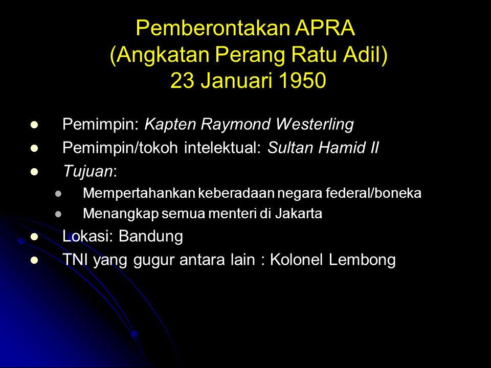 Pemberontakan APRA (Angkatan Perang Ratu Adil) 23 Januari 1950 Pemimpin: Kapten Raymond Westerling Pemimpin/tokoh intelektual: Sultan Hamid II Tujuan: