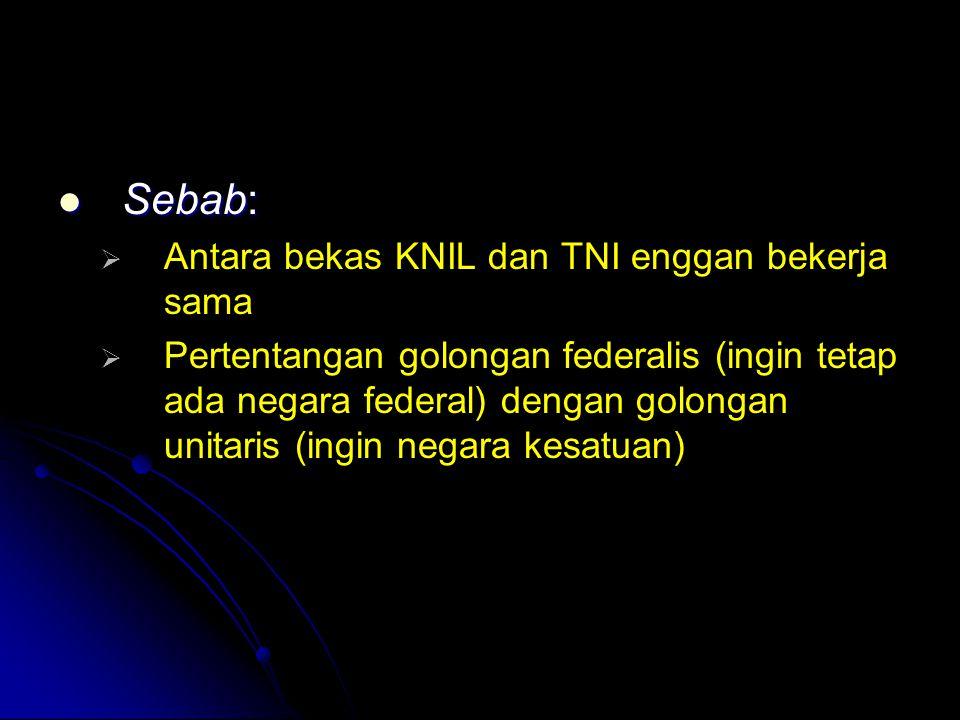 Sebab: Sebab:   Antara bekas KNIL dan TNI enggan bekerja sama   Pertentangan golongan federalis (ingin tetap ada negara federal) dengan golongan u