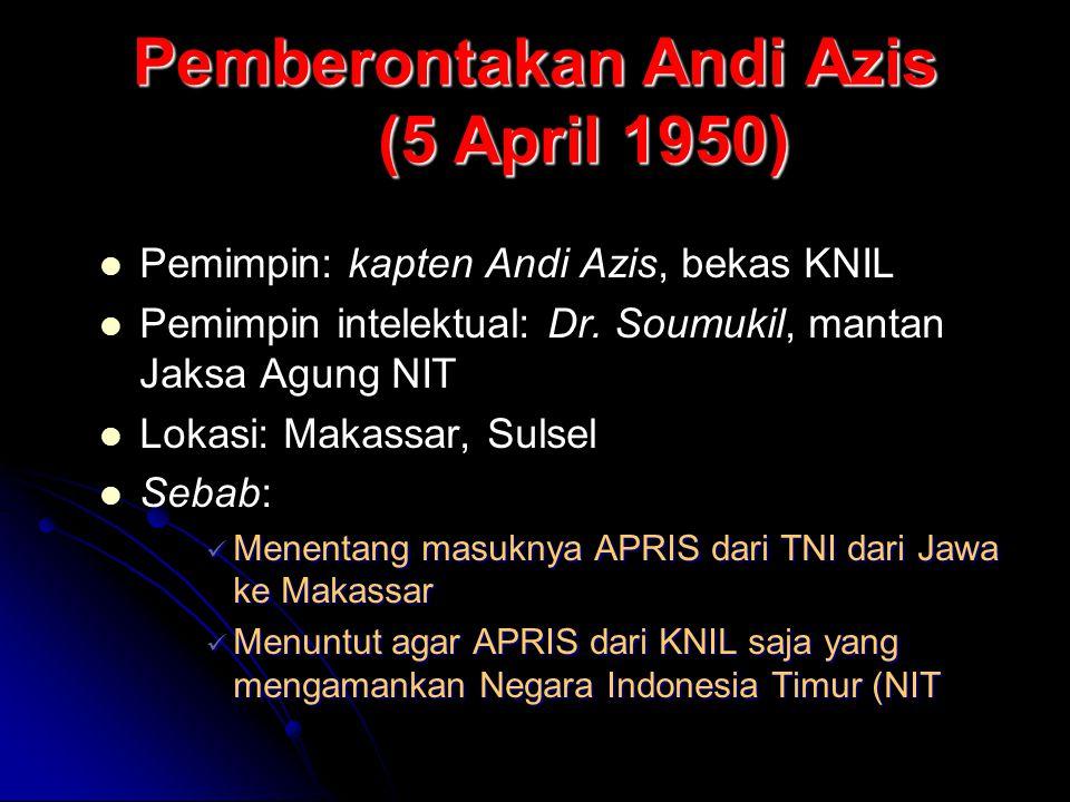 Pemberontakan Andi Azis (5 April 1950) Pemimpin: kapten Andi Azis, bekas KNIL Pemimpin intelektual: Dr. Soumukil, mantan Jaksa Agung NIT Lokasi: Makas
