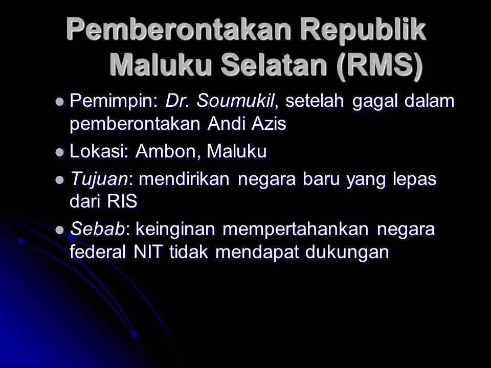 Pemberontakan Republik Maluku Selatan (RMS) Pemimpin: Dr. Soumukil, setelah gagal dalam pemberontakan Andi Azis Pemimpin: Dr. Soumukil, setelah gagal