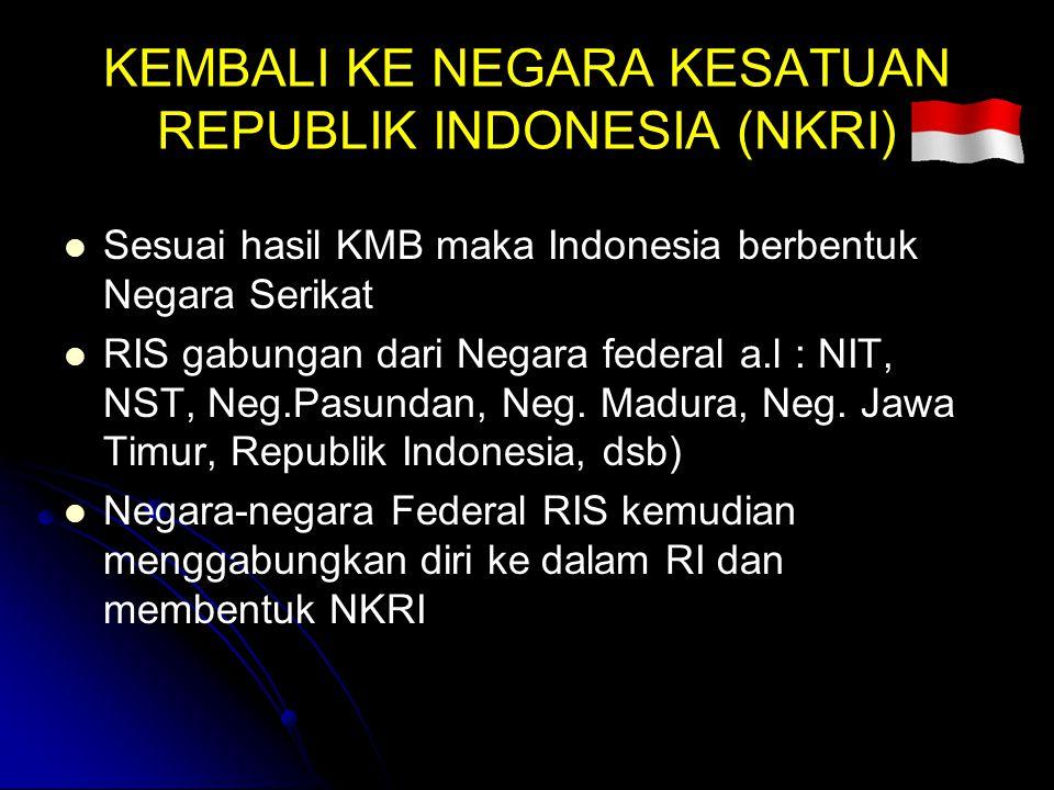 KEMBALI KE NEGARA KESATUAN REPUBLIK INDONESIA (NKRI) Sesuai hasil KMB maka Indonesia berbentuk Negara Serikat RIS gabungan dari Negara federal a.l : N