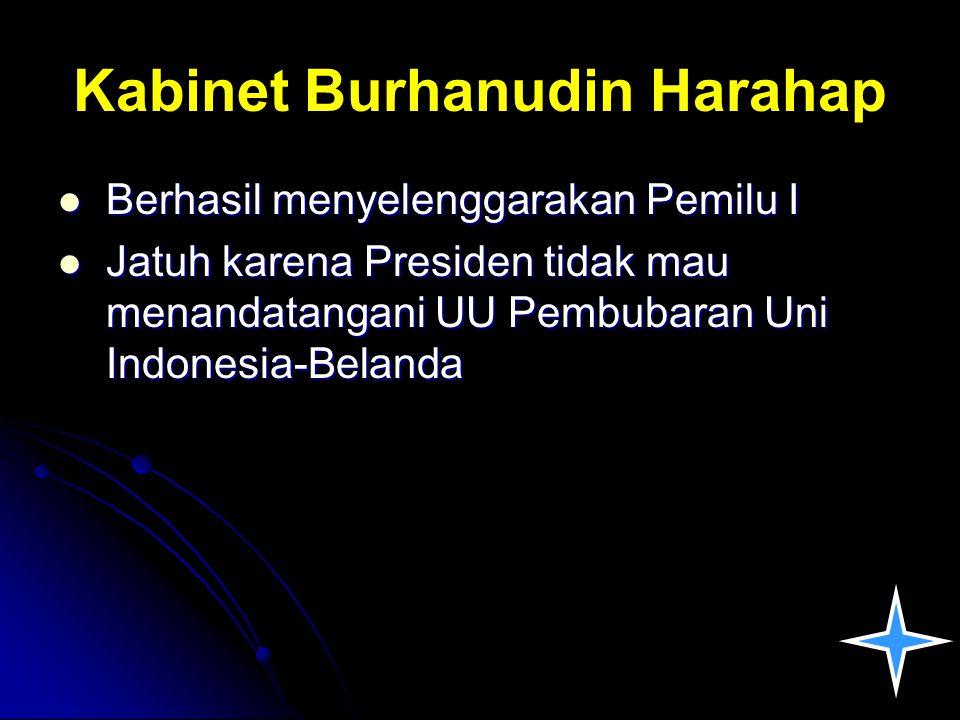 Kabinet Burhanudin Harahap Berhasil menyelenggarakan Pemilu I Berhasil menyelenggarakan Pemilu I Jatuh karena Presiden tidak mau menandatangani UU Pem