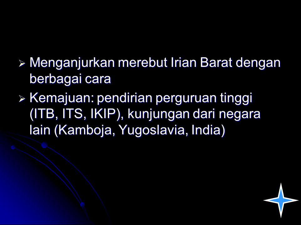  Menganjurkan merebut Irian Barat dengan berbagai cara  Kemajuan: pendirian perguruan tinggi (ITB, ITS, IKIP), kunjungan dari negara lain (Kamboja,
