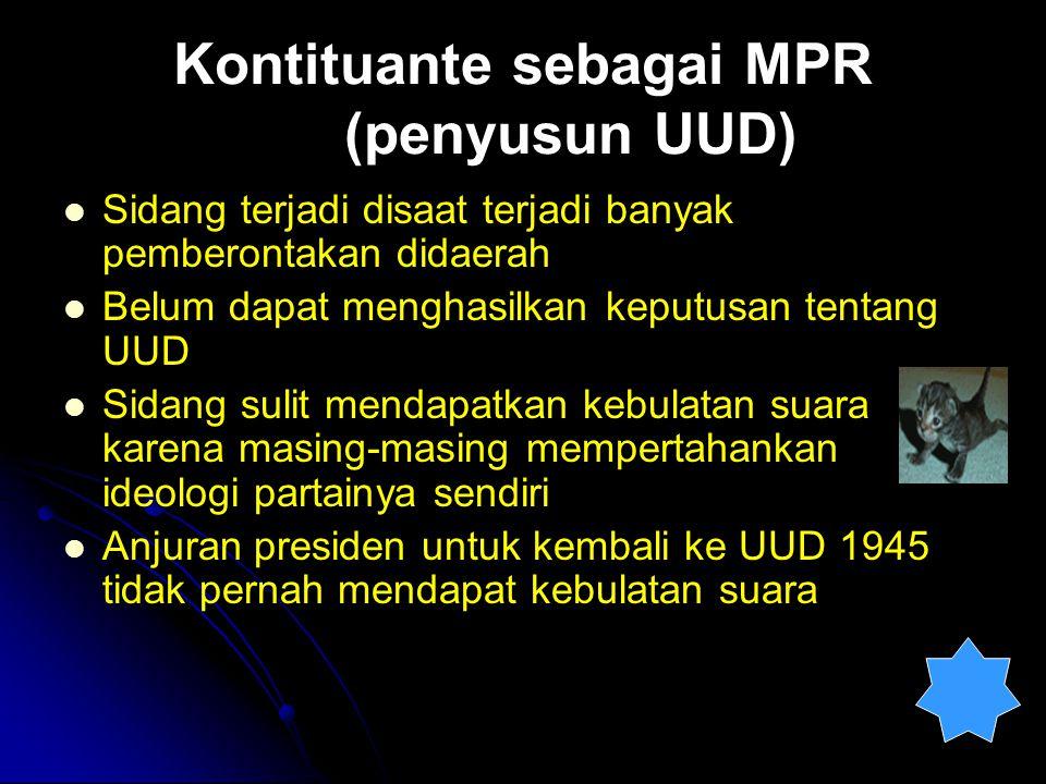 Kontituante sebagai MPR (penyusun UUD) Sidang terjadi disaat terjadi banyak pemberontakan didaerah Belum dapat menghasilkan keputusan tentang UUD Sida