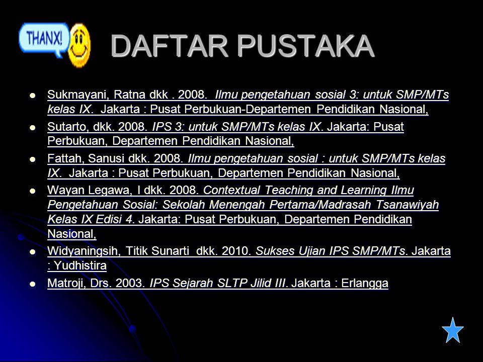DAFTAR PUSTAKA Sukmayani, Ratna dkk. 2008. Ilmu pengetahuan sosial 3: untuk SMP/MTs kelas IX. Jakarta : Pusat Perbukuan-Departemen Pendidikan Nasional