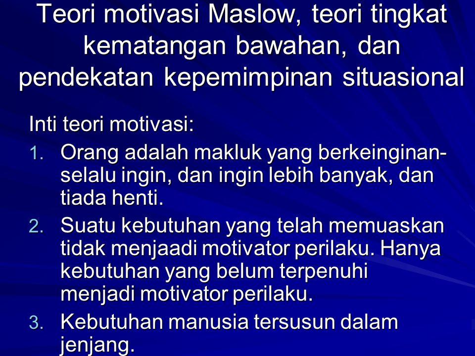 Teori motivasi Maslow, teori tingkat kematangan bawahan, dan pendekatan kepemimpinan situasional Inti teori motivasi: 1.