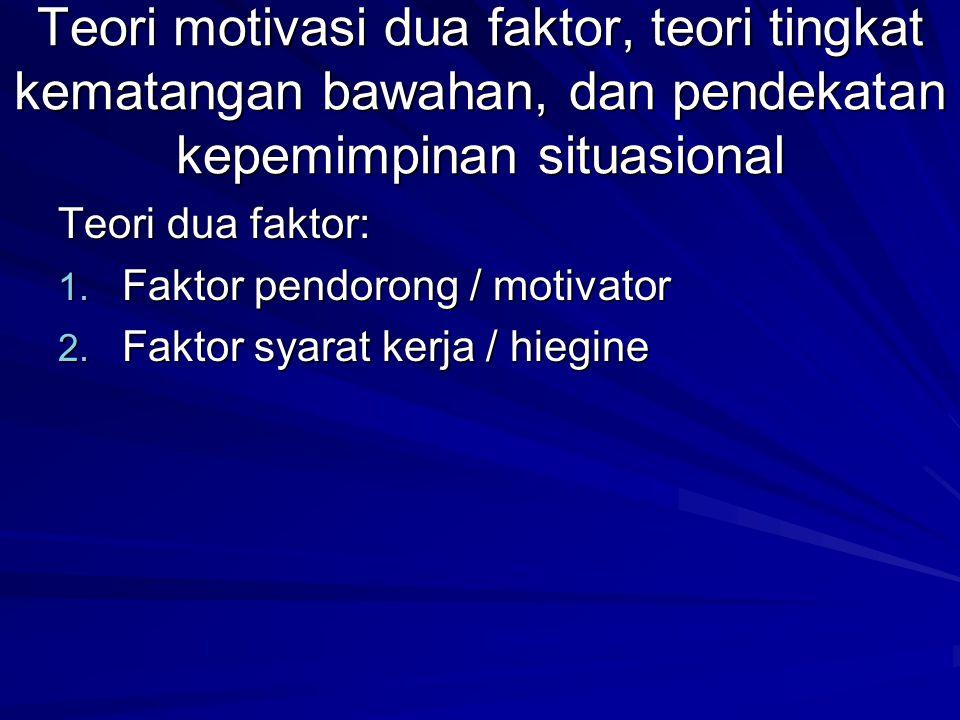 Teori motivasi dua faktor, teori tingkat kematangan bawahan, dan pendekatan kepemimpinan situasional Teori dua faktor: 1.