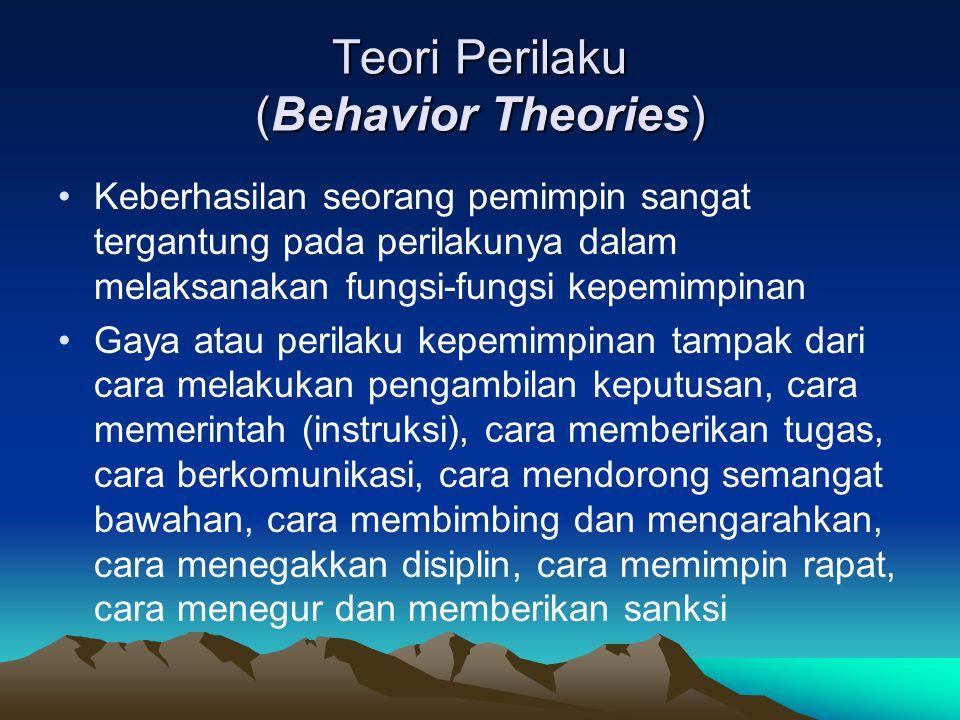 Teori Perilaku (Behavior Theories) Keberhasilan seorang pemimpin sangat tergantung pada perilakunya dalam melaksanakan fungsi-fungsi kepemimpinan Gaya atau perilaku kepemimpinan tampak dari cara melakukan pengambilan keputusan, cara memerintah (instruksi), cara memberikan tugas, cara berkomunikasi, cara mendorong semangat bawahan, cara membimbing dan mengarahkan, cara menegakkan disiplin, cara memimpin rapat, cara menegur dan memberikan sanksi