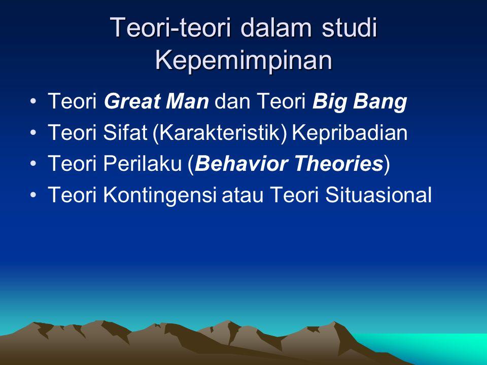 Teori-teori dalam studi Kepemimpinan Teori Great Man dan Teori Big Bang Teori Sifat (Karakteristik) Kepribadian Teori Perilaku (Behavior Theories) Teori Kontingensi atau Teori Situasional