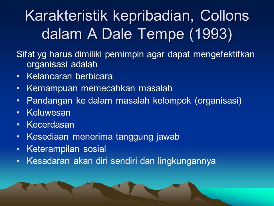 Karakteristik kepribadian, Collons dalam A Dale Tempe (1993) Sifat yg harus dimiliki pemimpin agar dapat mengefektifkan organisasi adalah Kelancaran berbicara Kemampuan memecahkan masalah Pandangan ke dalam masalah kelompok (organisasi) Keluwesan Kecerdasan Kesediaan menerima tanggung jawab Keterampilan sosial Kesadaran akan diri sendiri dan lingkungannya