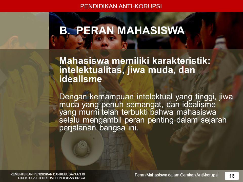 PENDIDIKAN ANTI-KORUPSI KEMENTERIAN PENDIDIKAN DAN KEBUDAYAAN RI DIREKTORAT JENDERAL PENDIDIKAN TINGGI 16 Peran Mahasiswa dalam Gerakan Anti-korupsi B