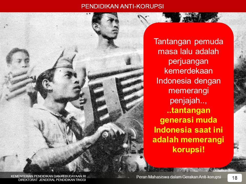 PENDIDIKAN ANTI-KORUPSI KEMENTERIAN PENDIDIKAN DAN KEBUDAYAAN RI DIREKTORAT JENDERAL PENDIDIKAN TINGGI 18 Peran Mahasiswa dalam Gerakan Anti-korupsi T
