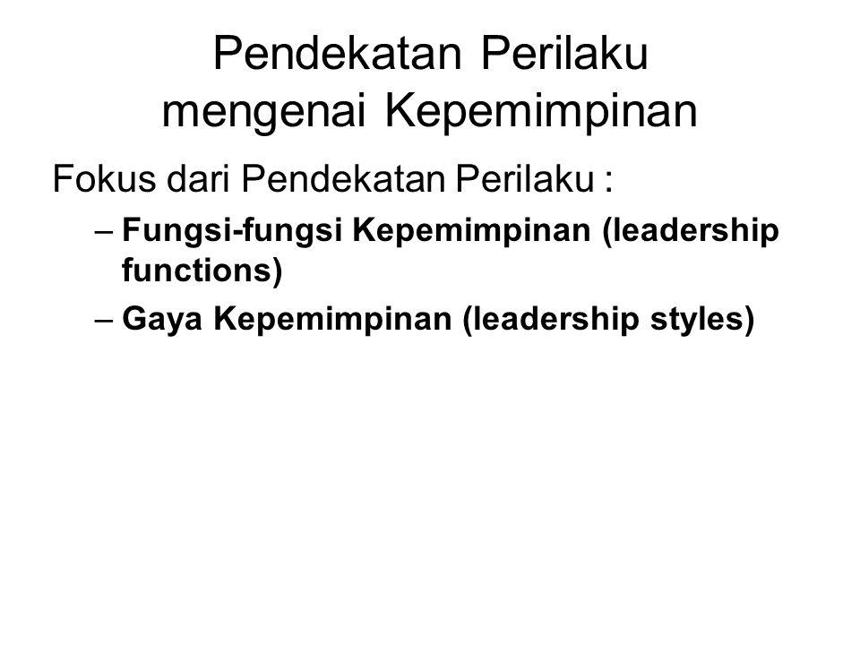 Pendekatan Perilaku mengenai Kepemimpinan Fokus dari Pendekatan Perilaku : –Fungsi-fungsi Kepemimpinan (leadership functions) –Gaya Kepemimpinan (leadership styles)