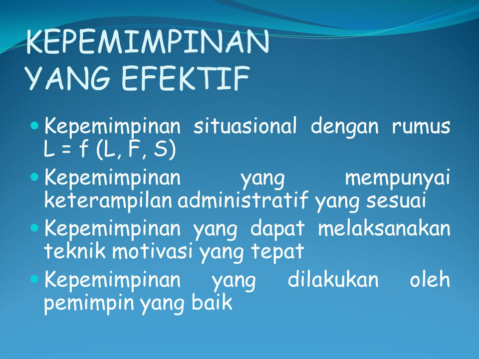 KEPEMIMPINAN YANG EFEKTIF Kepemimpinan situasional dengan rumus L = f (L, F, S) Kepemimpinan yang mempunyai keterampilan administratif yang sesuai Kep