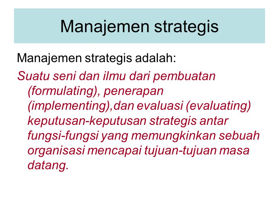 Manajemen strategis Manajemen strategis adalah: Suatu seni dan ilmu dari pembuatan (formulating), penerapan (implementing),dan evaluasi (evaluating) keputusan-keputusan strategis antar fungsi-fungsi yang memungkinkan sebuah organisasi mencapai tujuan-tujuan masa datang.