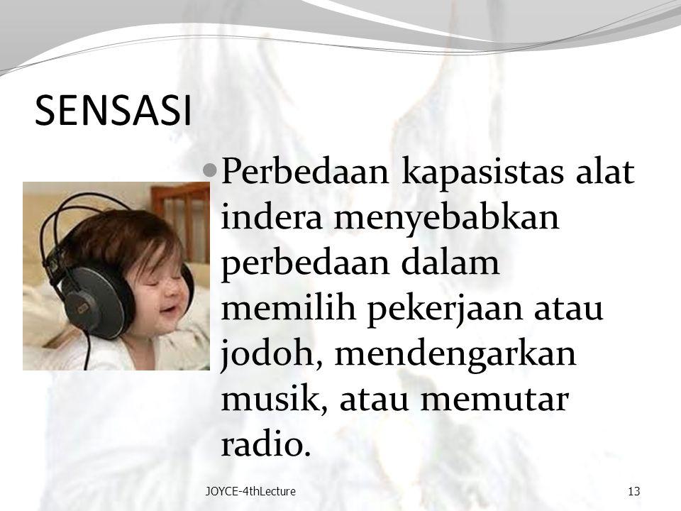 SENSASI Perbedaan kapasistas alat indera menyebabkan perbedaan dalam memilih pekerjaan atau jodoh, mendengarkan musik, atau memutar radio. JOYCE-4thLe