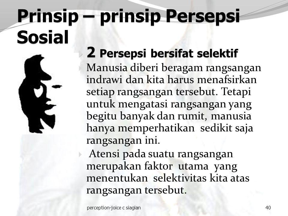 perception-joice c siagian40 Prinsip – prinsip Persepsi Sosial  2 Persepsi bersifat selektif  Manusia diberi beragam rangsangan indrawi dan kita har