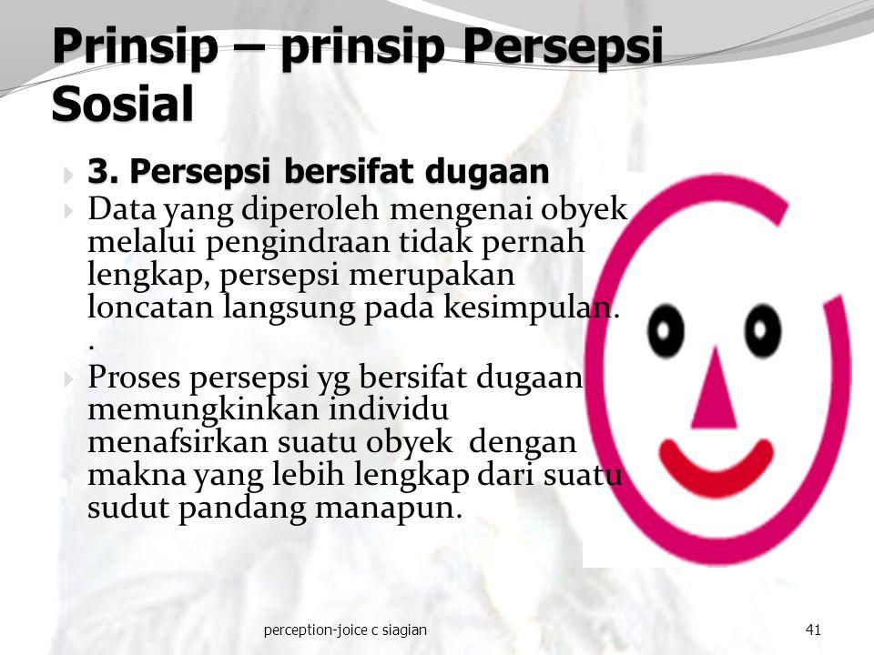 perception-joice c siagian41 Prinsip – prinsip Persepsi Sosial  3. Persepsi bersifat dugaan  Data yang diperoleh mengenai obyek melalui pengindraan