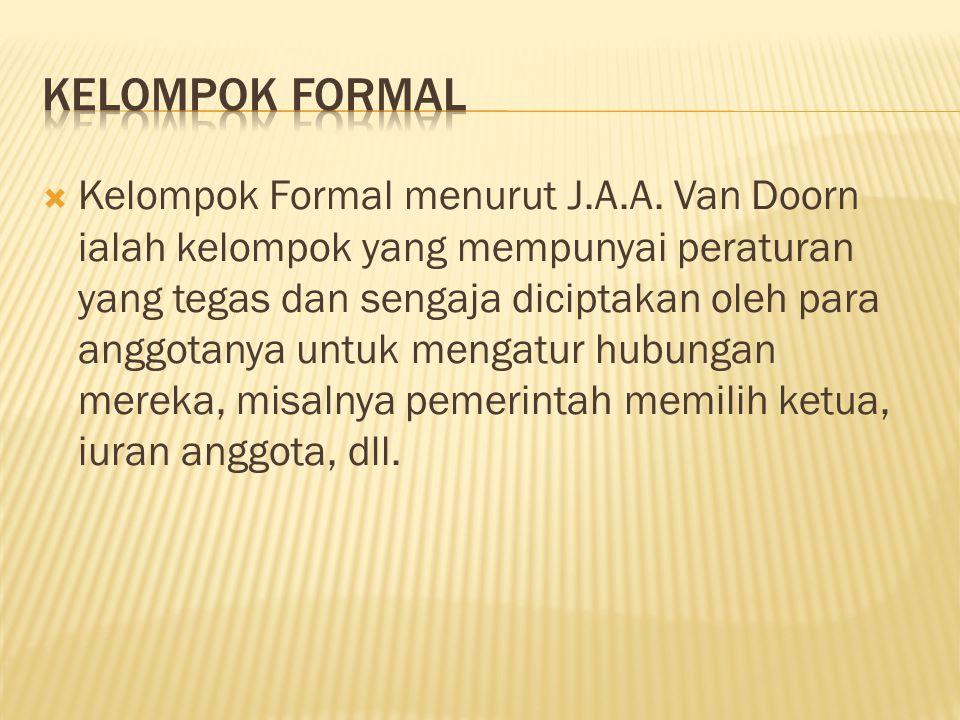  Kelompok Formal menurut J.A.A. Van Doorn ialah kelompok yang mempunyai peraturan yang tegas dan sengaja diciptakan oleh para anggotanya untuk mengat