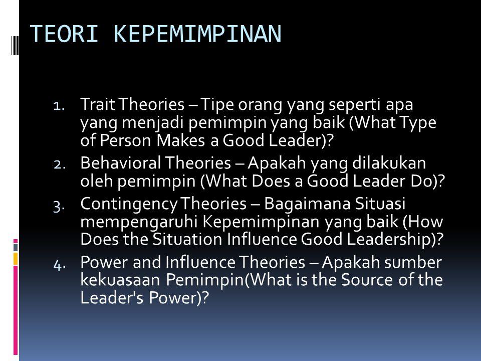 TEORI KEPEMIMPINAN 1. Trait Theories – Tipe orang yang seperti apa yang menjadi pemimpin yang baik (What Type of Person Makes a Good Leader)? 2. Behav