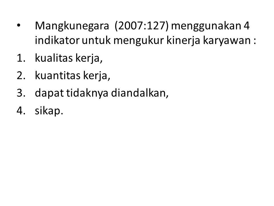 Mangkunegara (2007:127) menggunakan 4 indikator untuk mengukur kinerja karyawan : 1.kualitas kerja, 2.kuantitas kerja, 3.dapat tidaknya diandalkan, 4.