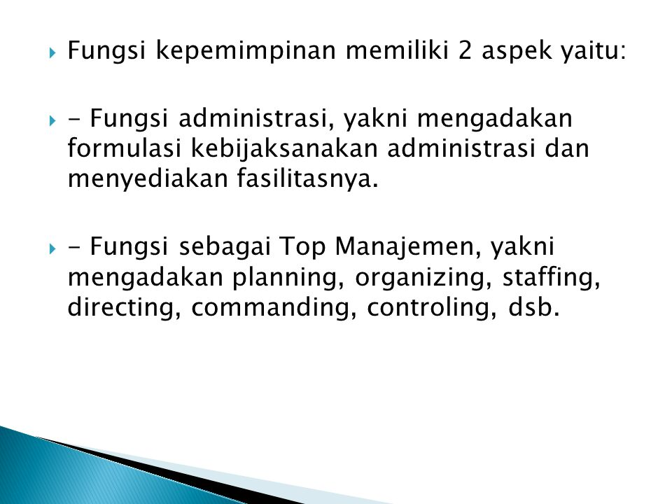  Fungsi kepemimpinan memiliki 2 aspek yaitu:  - Fungsi administrasi, yakni mengadakan formulasi kebijaksanakan administrasi dan menyediakan fasilita