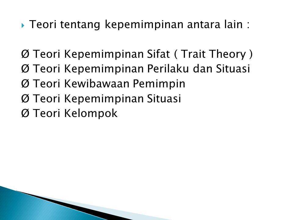  Teori tentang kepemimpinan antara lain : Ø Teori Kepemimpinan Sifat ( Trait Theory ) Ø Teori Kepemimpinan Perilaku dan Situasi Ø Teori Kewibawaan Pe