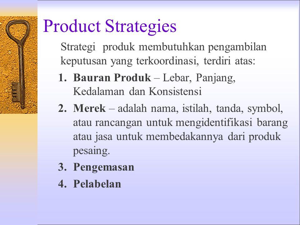 Product Strategies Strategi produk membutuhkan pengambilan keputusan yang terkoordinasi, terdiri atas: 1.Bauran Produk – Lebar, Panjang, Kedalaman dan Konsistensi 2.Merek – adalah nama, istilah, tanda, symbol, atau rancangan untuk mengidentifikasi barang atau jasa untuk membedakannya dari produk pesaing.