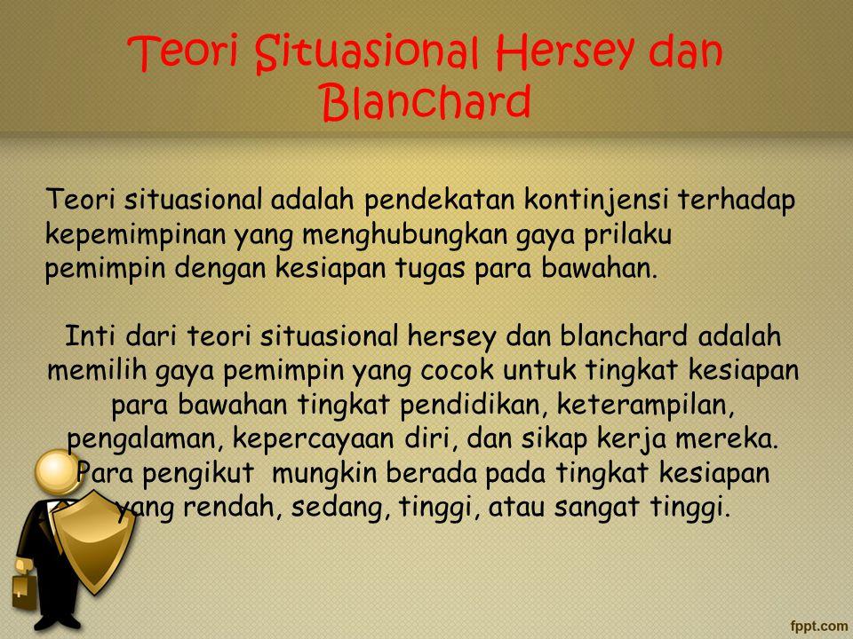 Teori Situasional Hersey dan Blanchard Teori situasional adalah pendekatan kontinjensi terhadap kepemimpinan yang menghubungkan gaya prilaku pemimpin