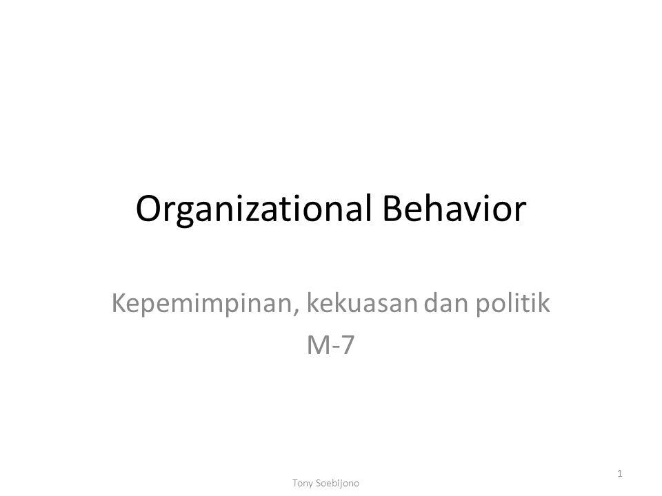 Organizational Behavior Kepemimpinan, kekuasan dan politik M-7 1 Tony Soebijono