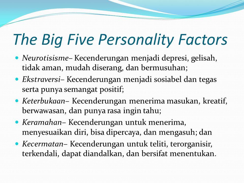 The Big Five Personality Factors Neurotisisme– Kecenderungan menjadi depresi, gelisah, tidak aman, mudah diserang, dan bermusuhan; Ekstraversi– Kecend