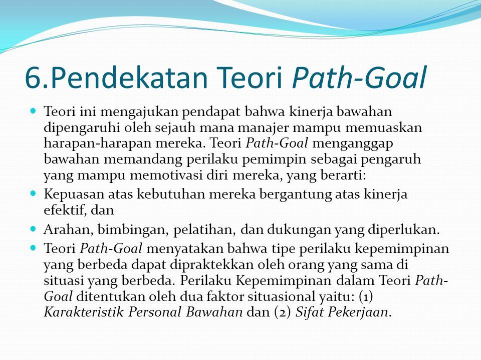 6.Pendekatan Teori Path-Goal Teori ini mengajukan pendapat bahwa kinerja bawahan dipengaruhi oleh sejauh mana manajer mampu memuaskan harapan-harapan