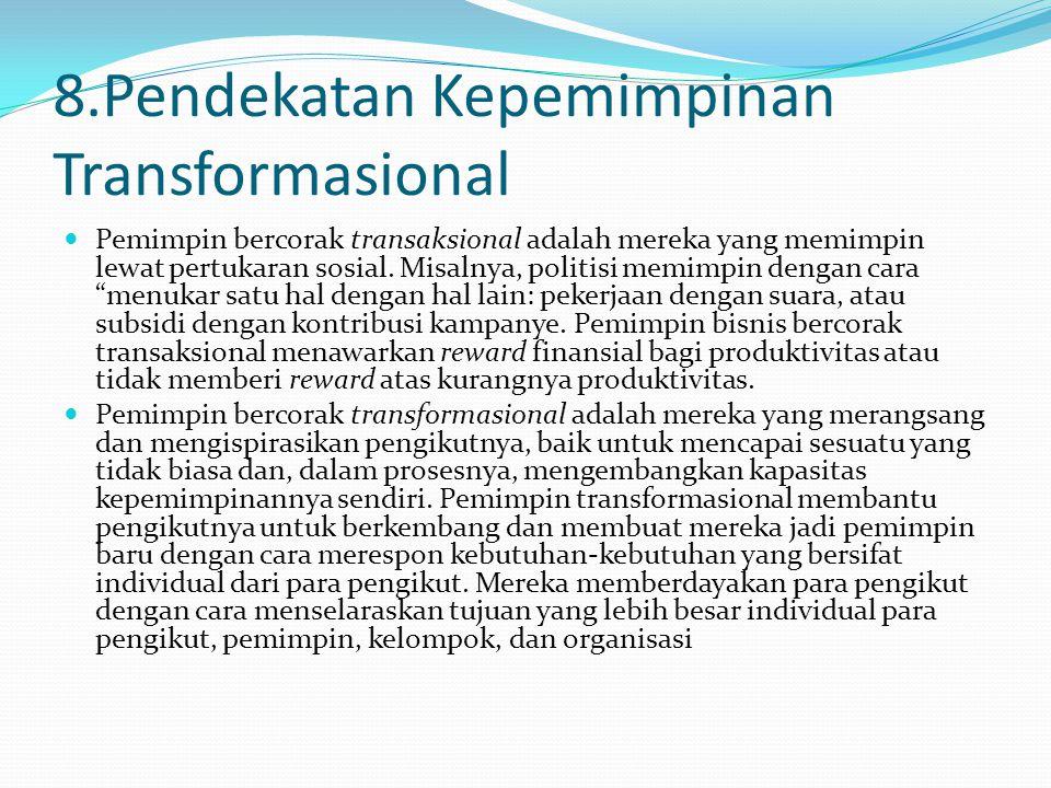 8.Pendekatan Kepemimpinan Transformasional Pemimpin bercorak transaksional adalah mereka yang memimpin lewat pertukaran sosial. Misalnya, politisi mem